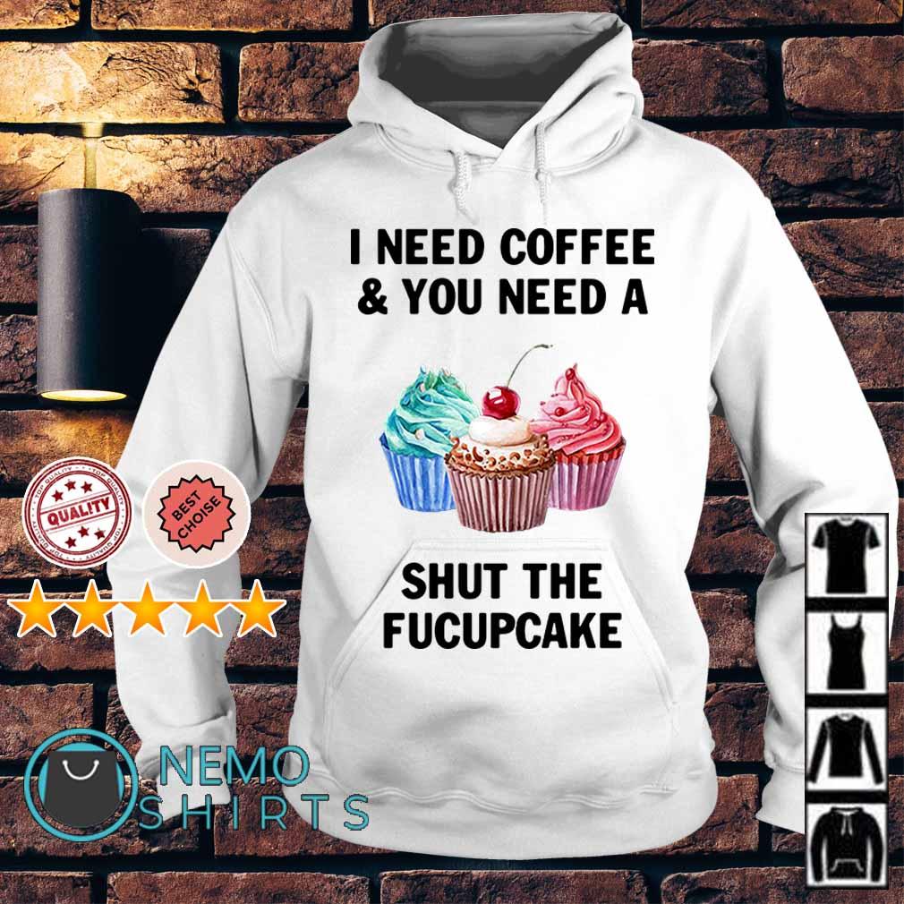 I need coffee and you need a shut the fucupcake Hoodie