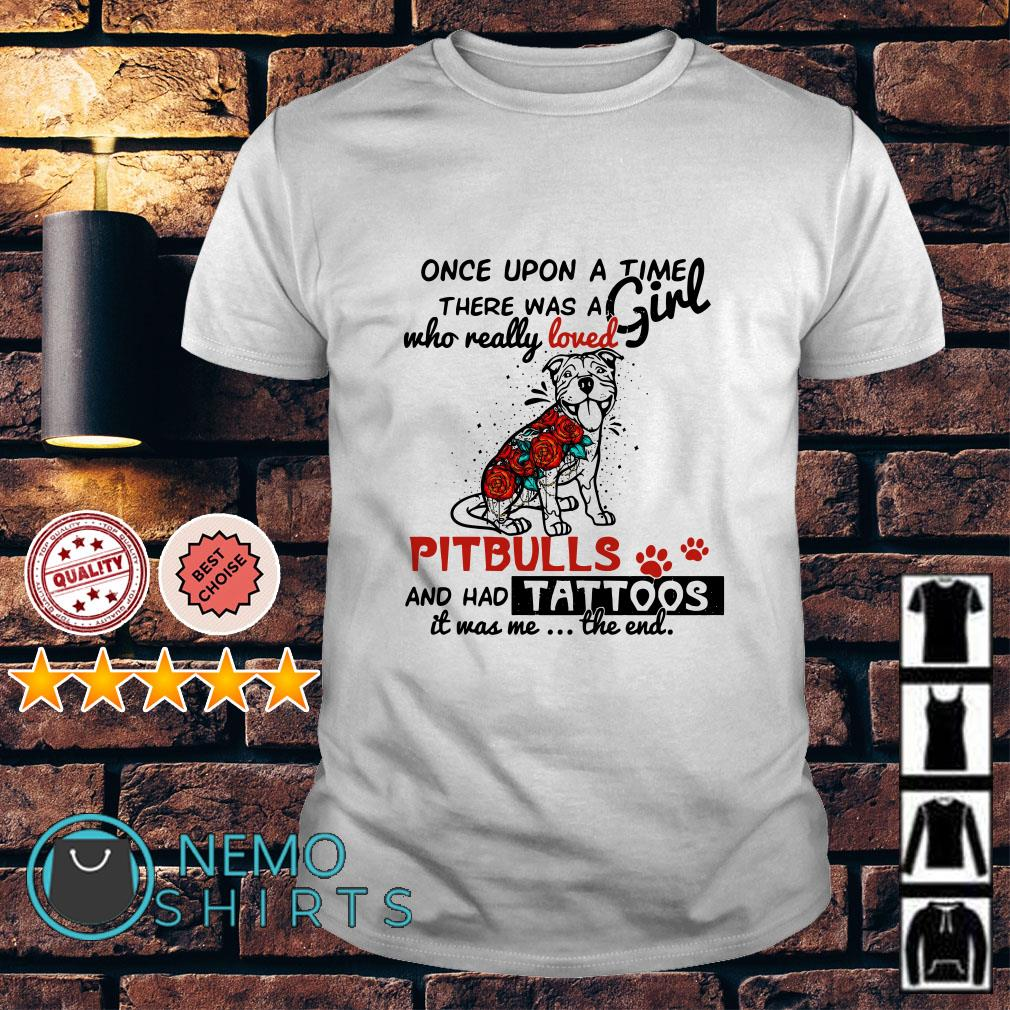 Once upon a time there was a girl who really loved Pitbulls and has tattoos shirt