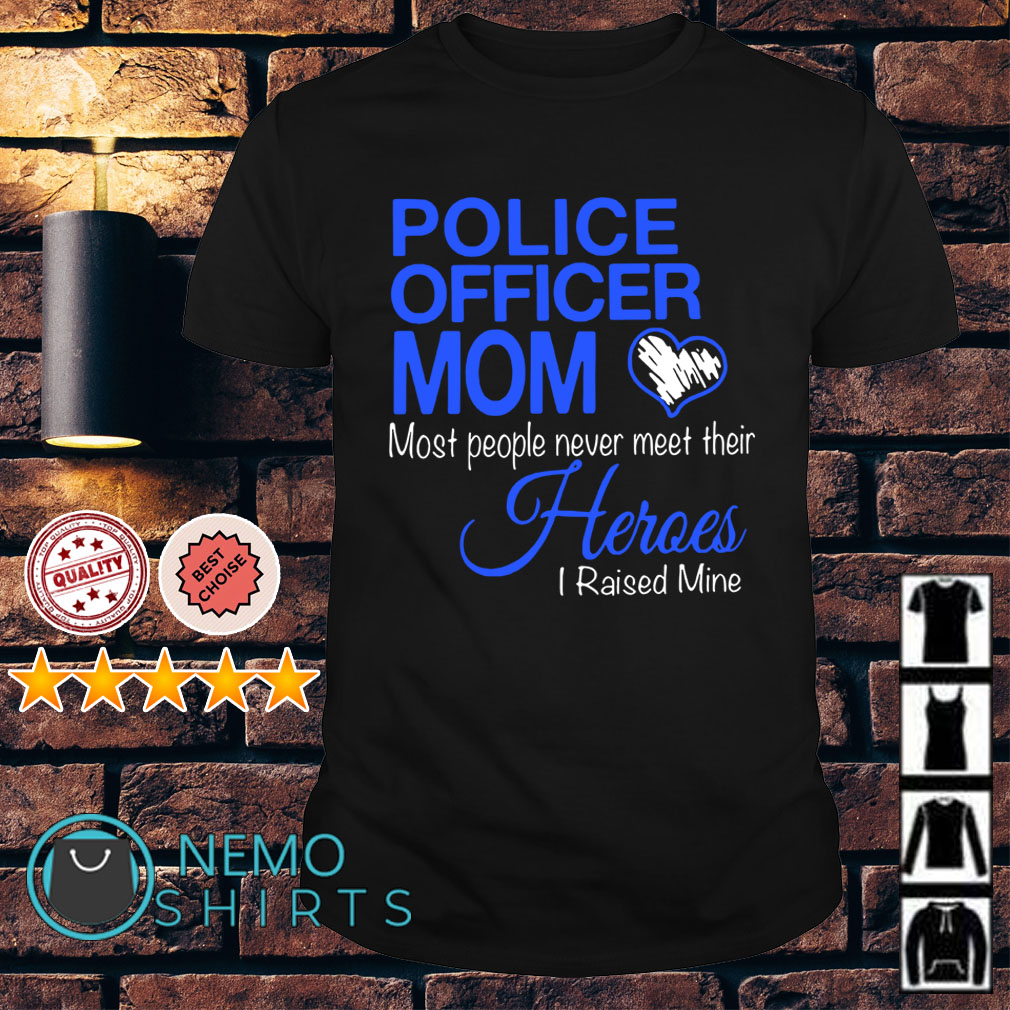 Police officer Mom most people never meet their Heroes I raised Mine Guys shirt
