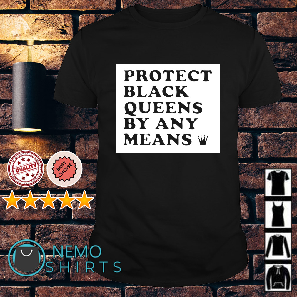 Protect black queens by any means shirt