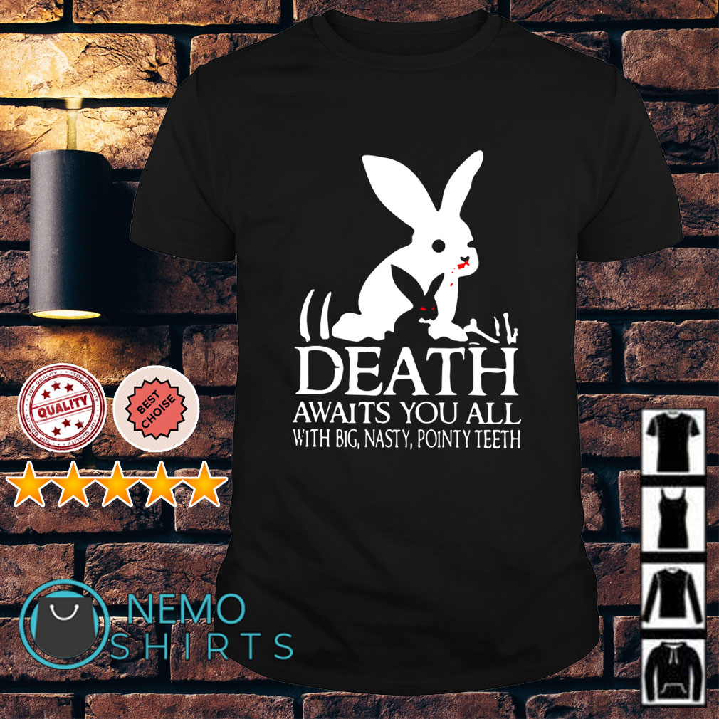 Rabbits Death Awaits you all with big nasty pointy teeth shirt