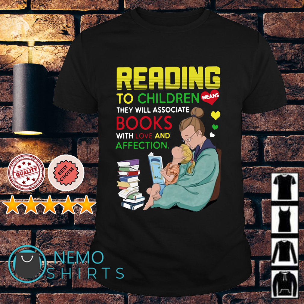 Reading to children means they will associate books with love and affection shirt