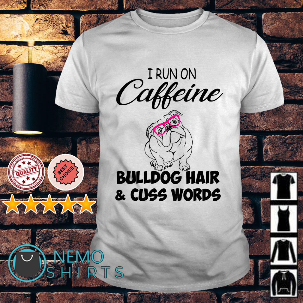 I run on caffeine bulldog hair and cuss words shirt