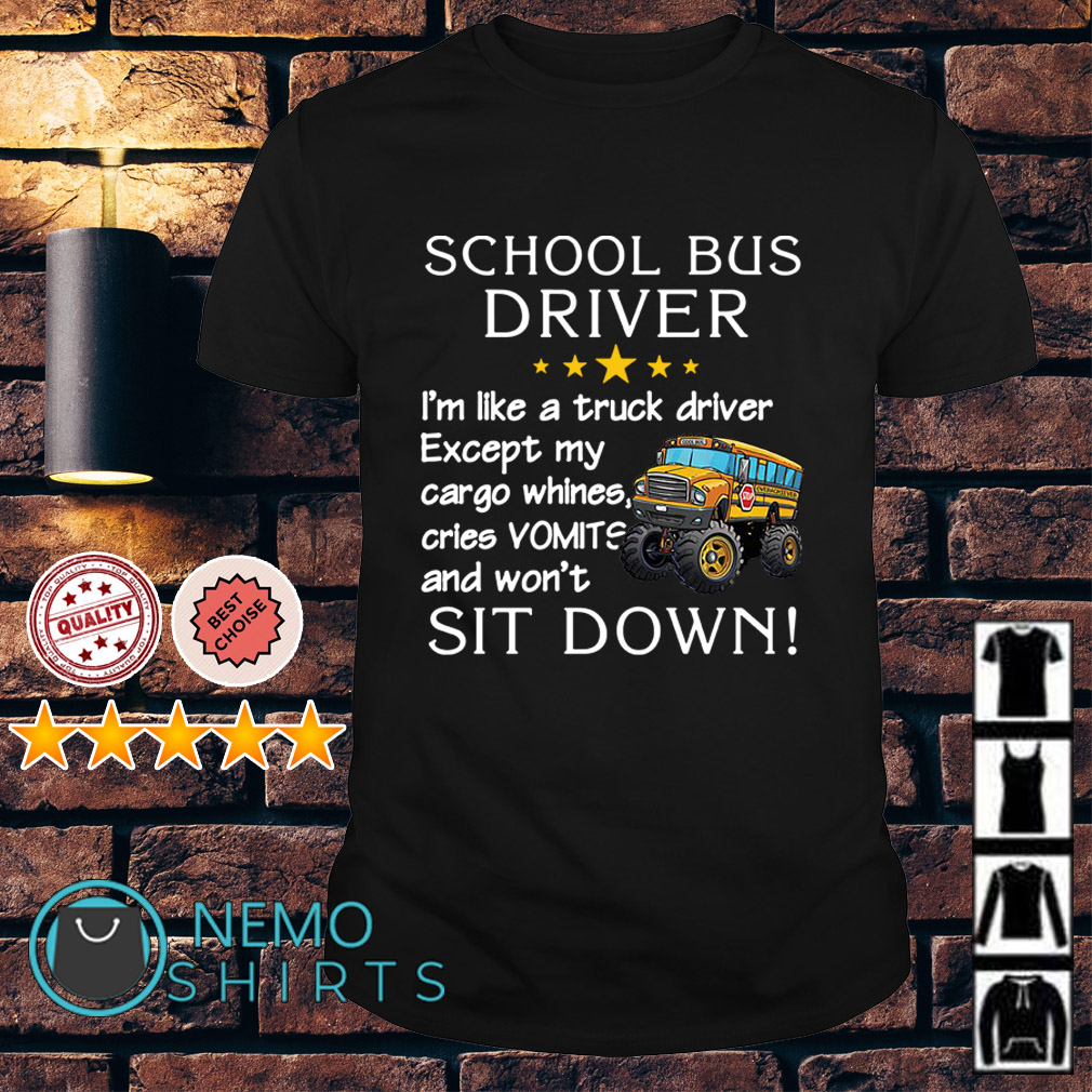 School Bus Drivers I'm like a truck driver except my cargo whines shirt