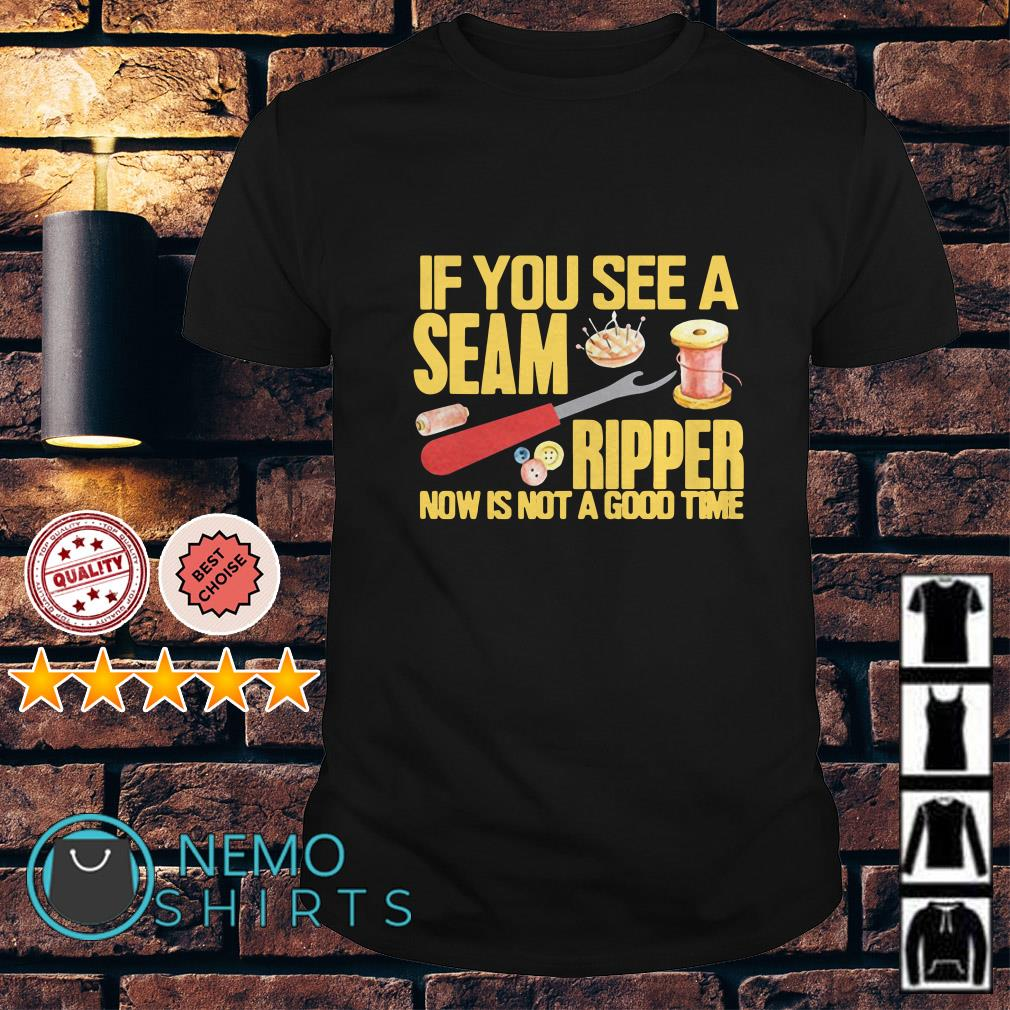 Sewing If you see a seam ripper now is not a good time shirt