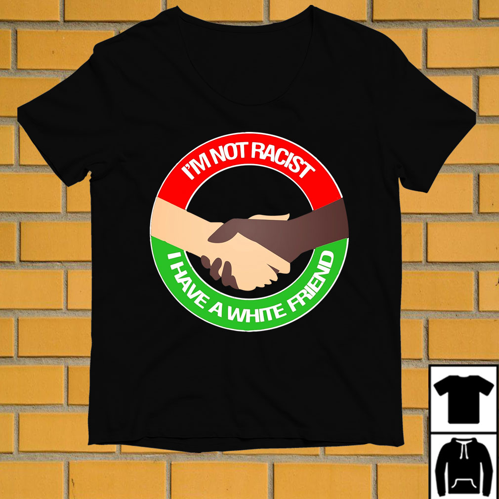 Shake hands I'm not racist I have a white friend shirt