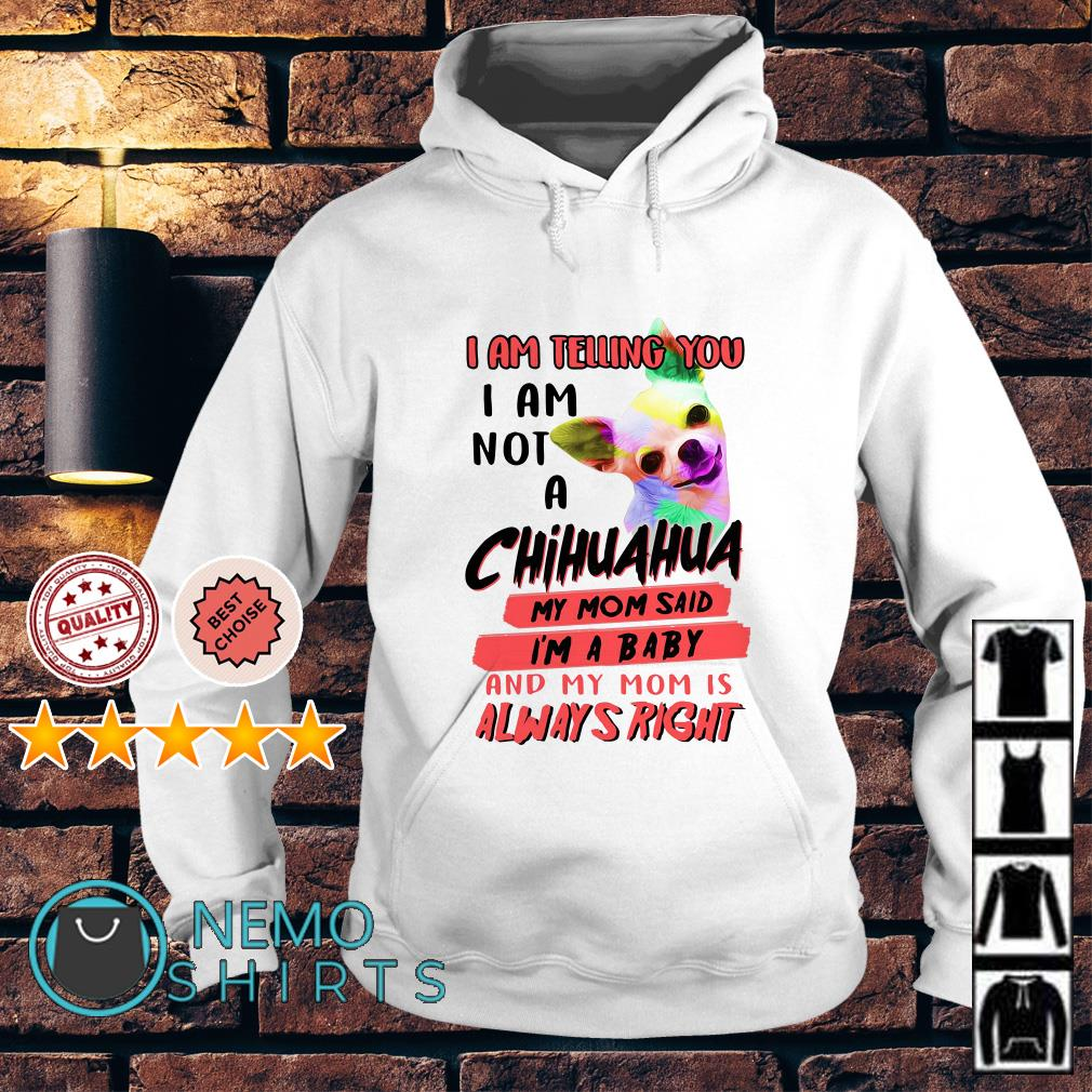 I am telling you I am not a Chihuahua my Mom said I'm a baby and my Mom Hoodie