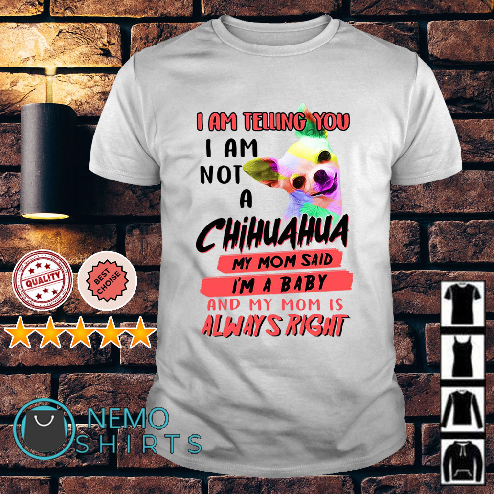 I am telling you I am not a Chihuahua my Mom said I'm a baby and my Mom shirt