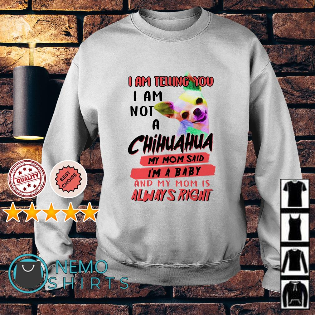 I am telling you I am not a Chihuahua my Mom said I'm a baby and my Mom Sweater