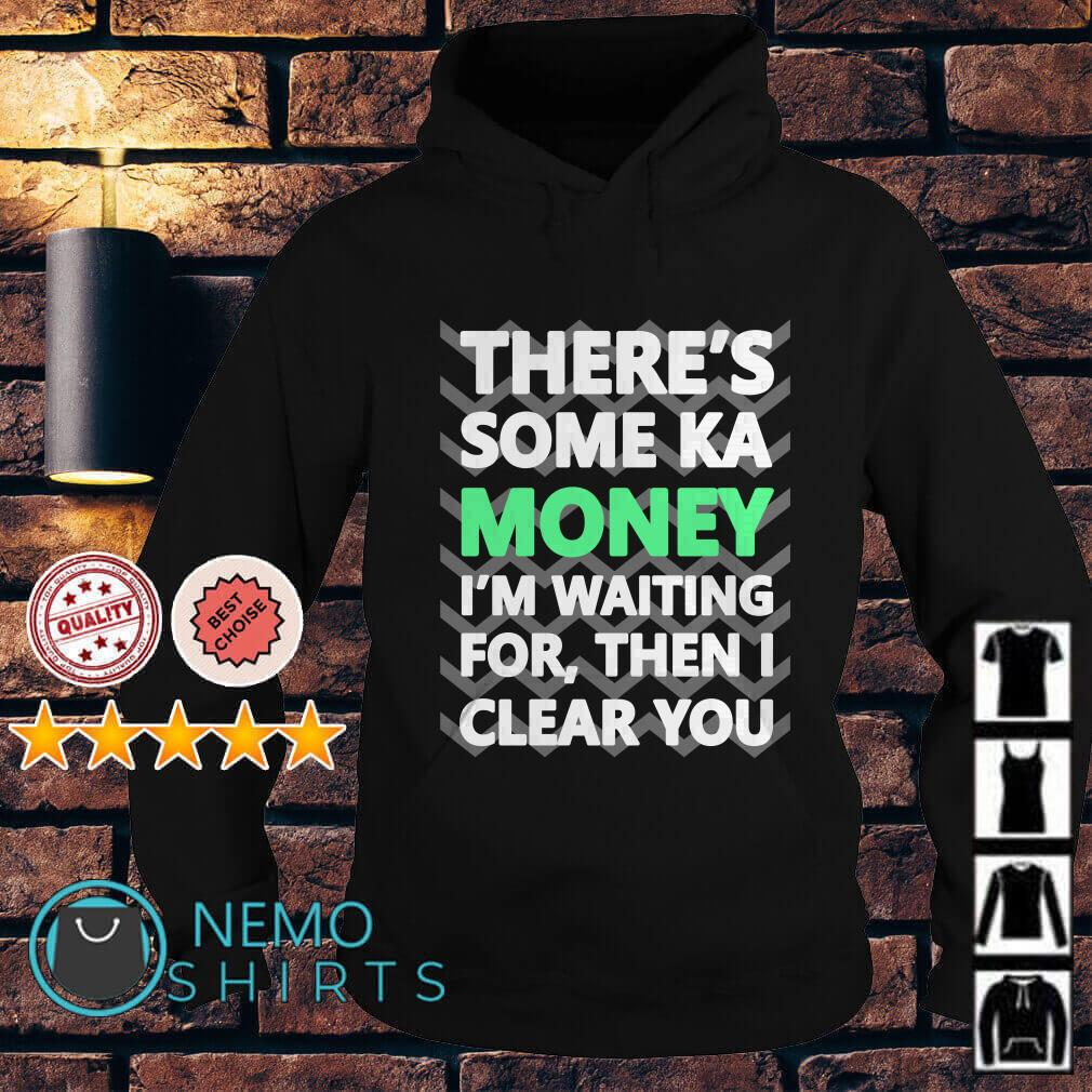 There's some ka money I'm waiting for then I clear you Hoodie