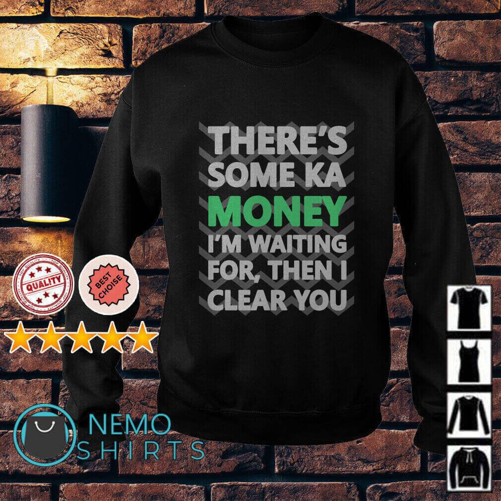 There's some ka money I'm waiting for then I clear you Sweater