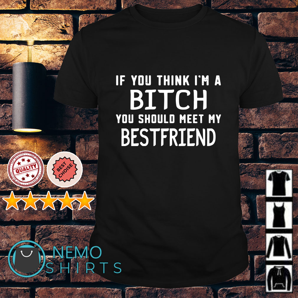 If you think I'm a bitch you should meet my best friend shirt