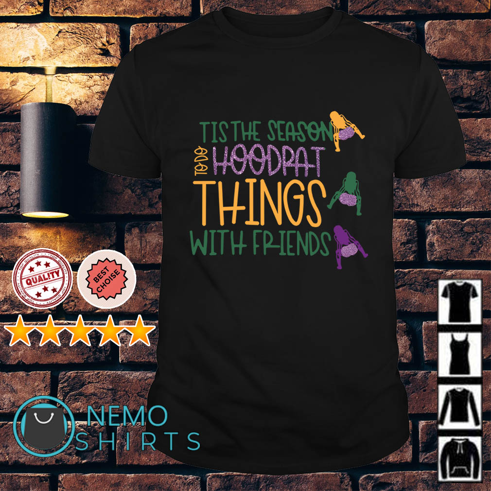 Tis the season to do hoodrat things with friends shirt