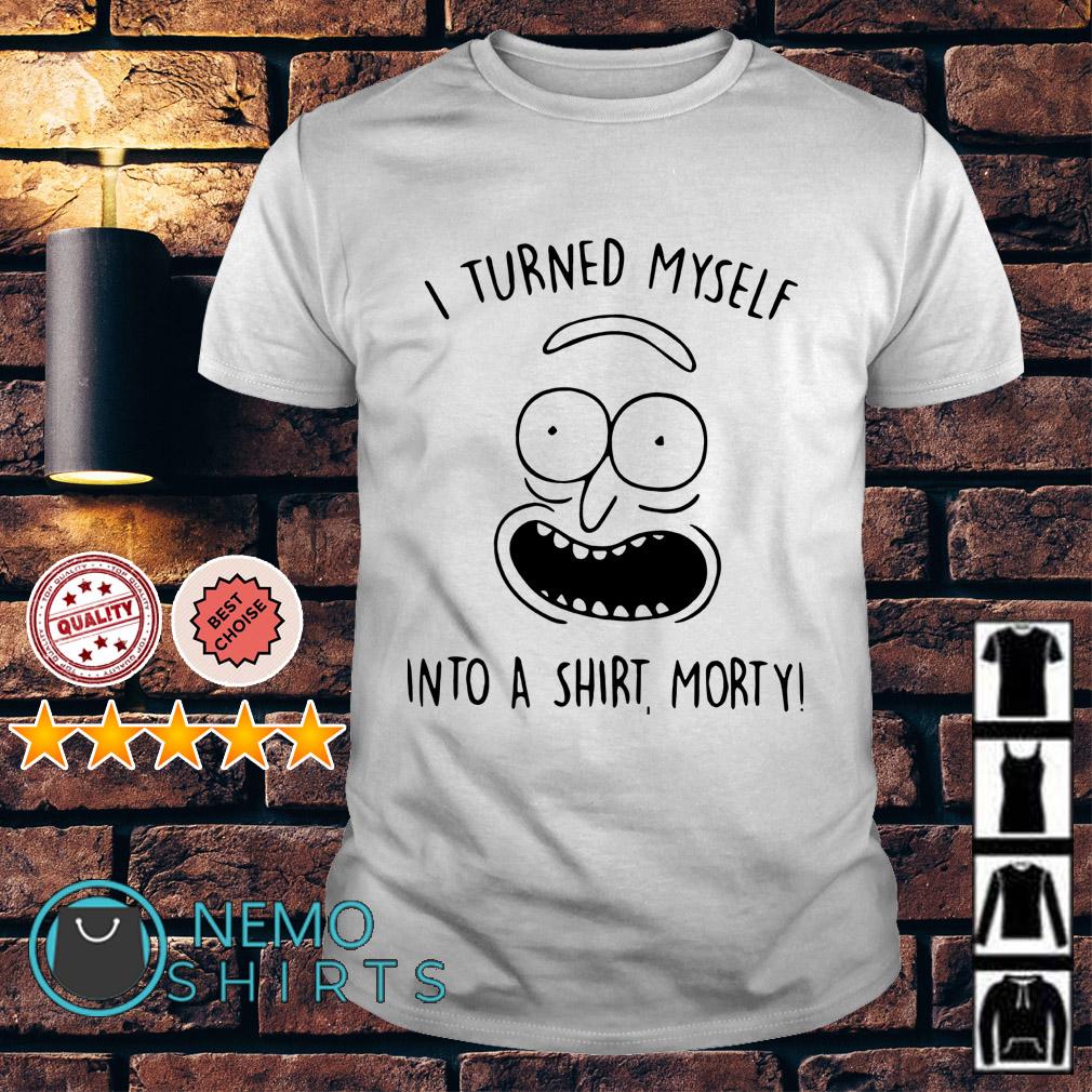 I turned myself into a shirt morty shirt