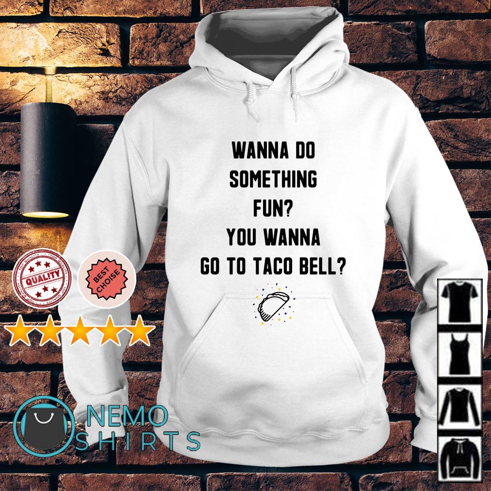 Wanna do something fun you wanna go to taco bell Hoodie