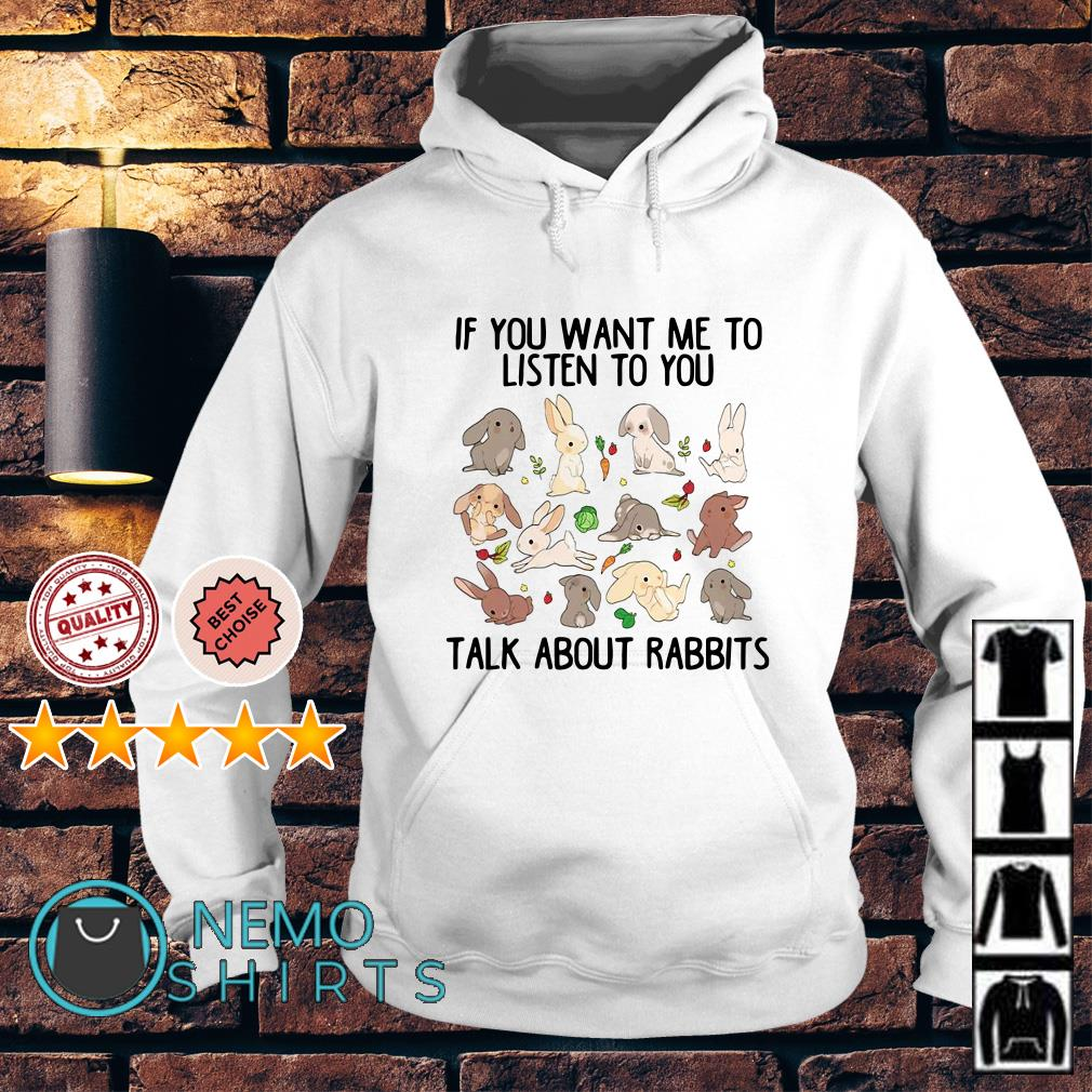 If you want me to listen to you talk about rabbits Hoodie