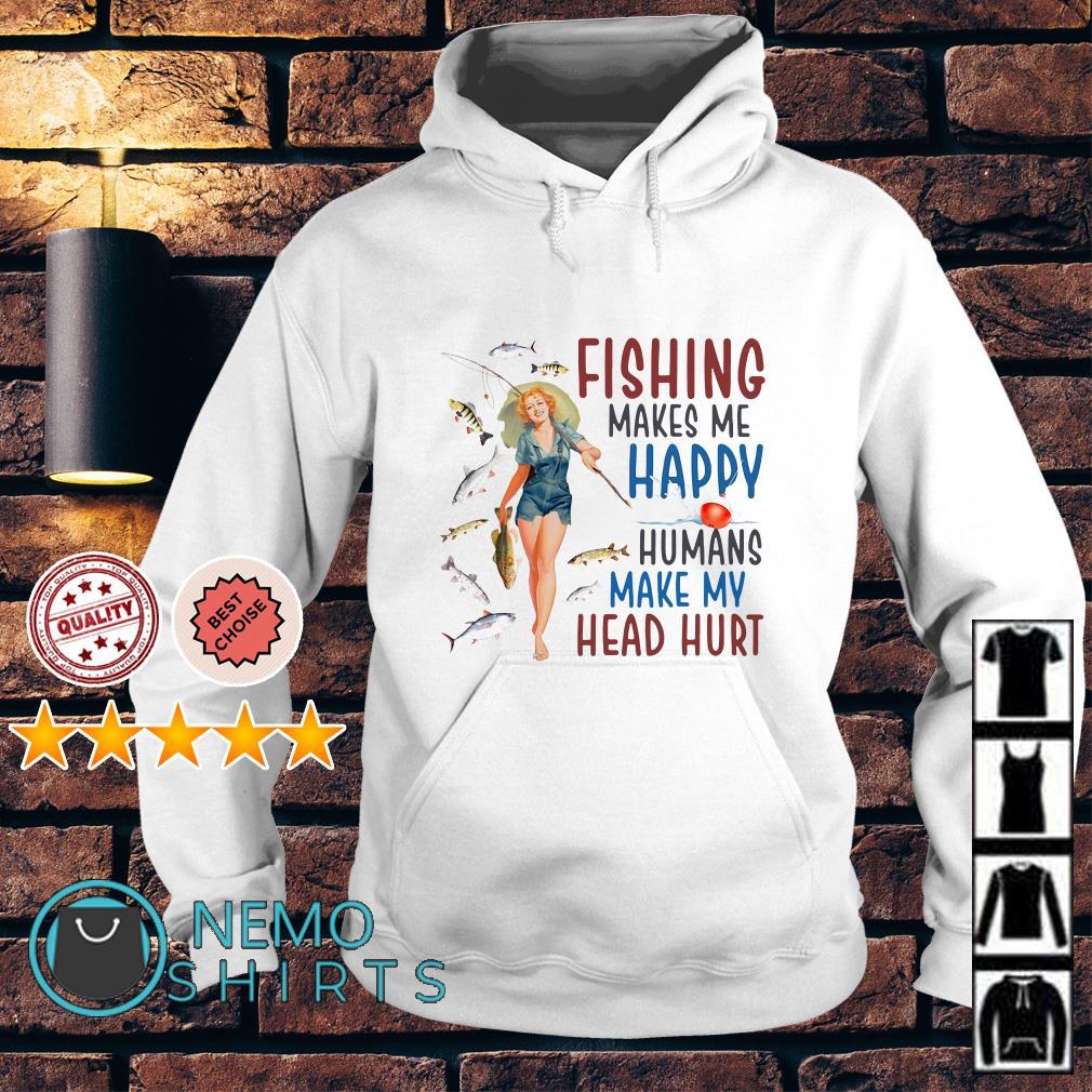 Women Fishing makes me happy humans make my head hurt Hoodie