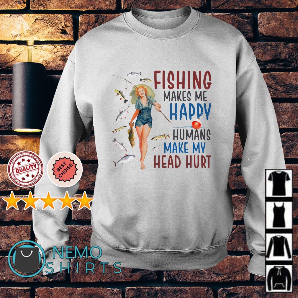 Women Fishing makes me happy humans make my head hurt Sweater