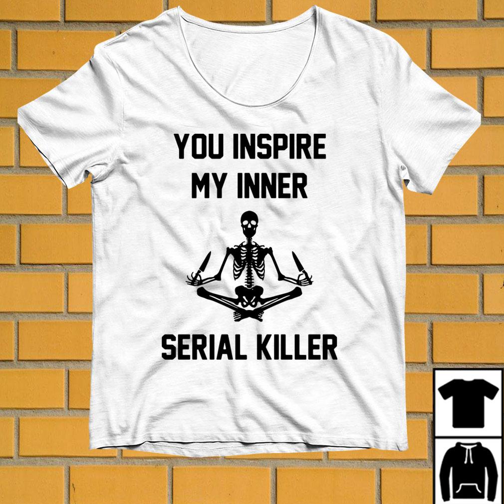 Yoga Skeleton You inspire my inner serial killer shirt
