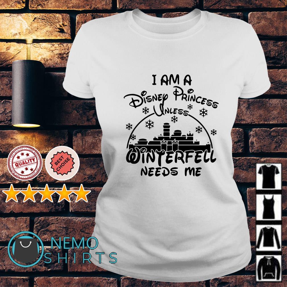 I am a Disney Princess Unless winterfell needs me Ladies tee