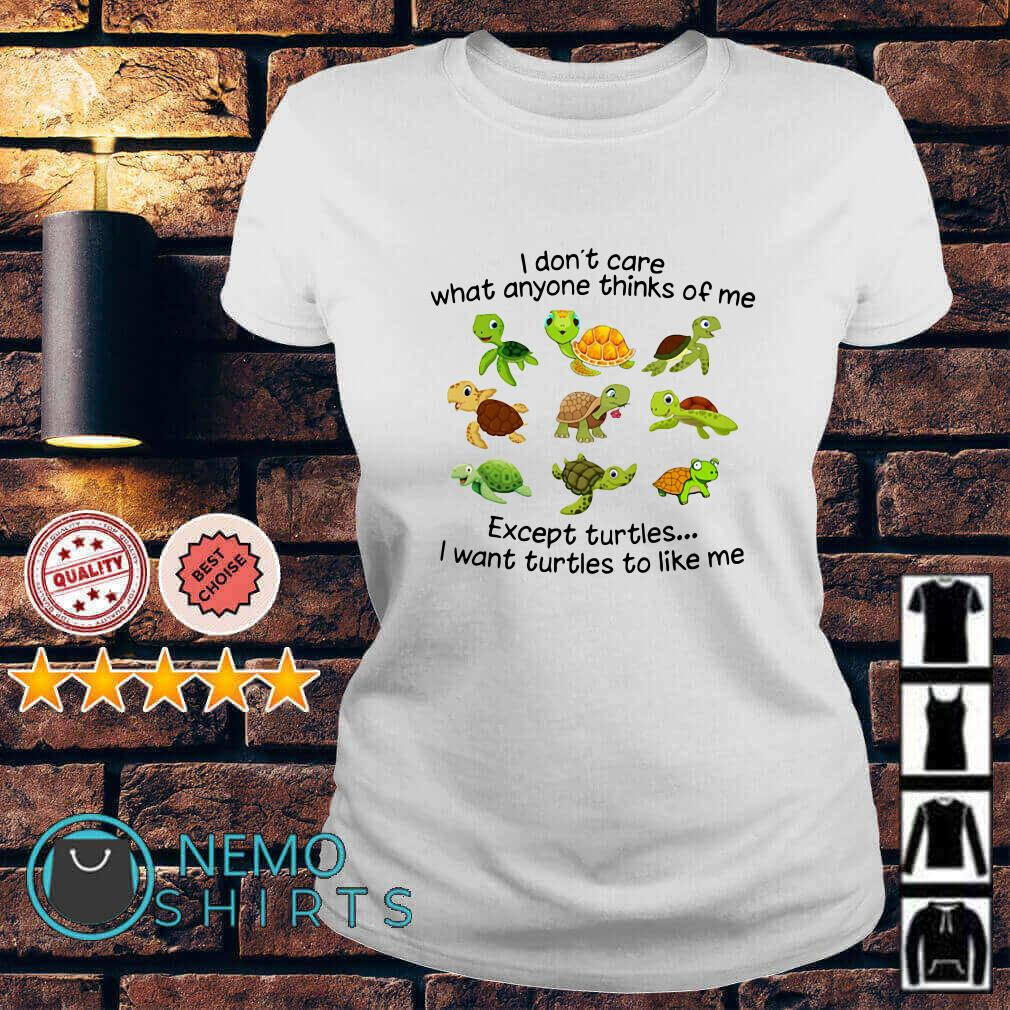 I don't care what anyone thinks of me except turtles I want turtles to like me Ladies tee