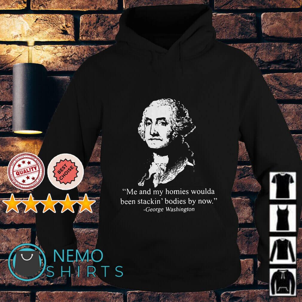 George Washington Me and my homies woulda been stackin bodies by now Hoodie