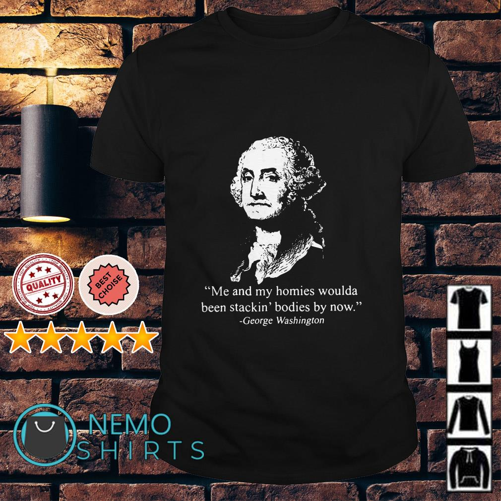 George Washington Me and my homies woulda been stackin bodies by now shirt