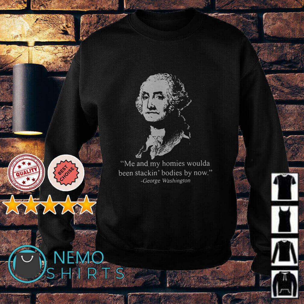 George Washington Me and my homies woulda been stackin bodies by now Sweater
