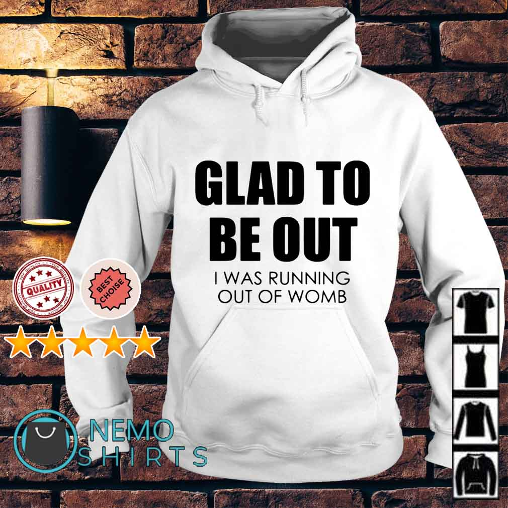 Glad to be out I was running out of womb Hoodie
