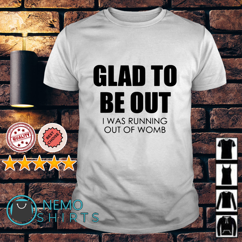 Glad to be out I was running out of womb shirt