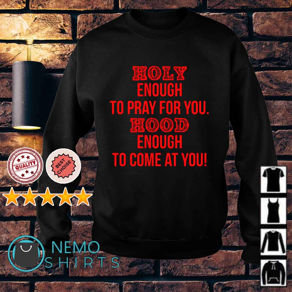 Holy enough to pray for you hood enough to come at you Sweater