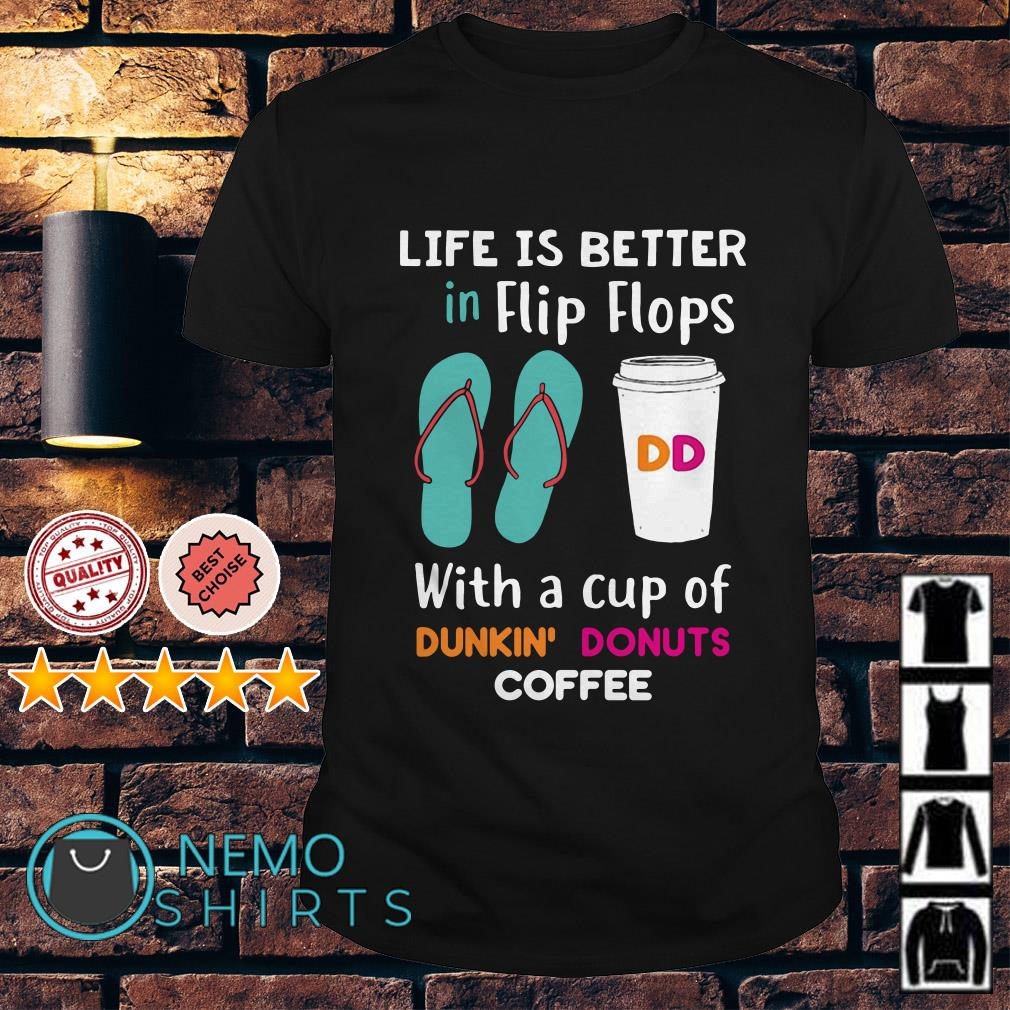 Life is better in Flip Flops with a cup of Dunkin' Donuts coffee shirt