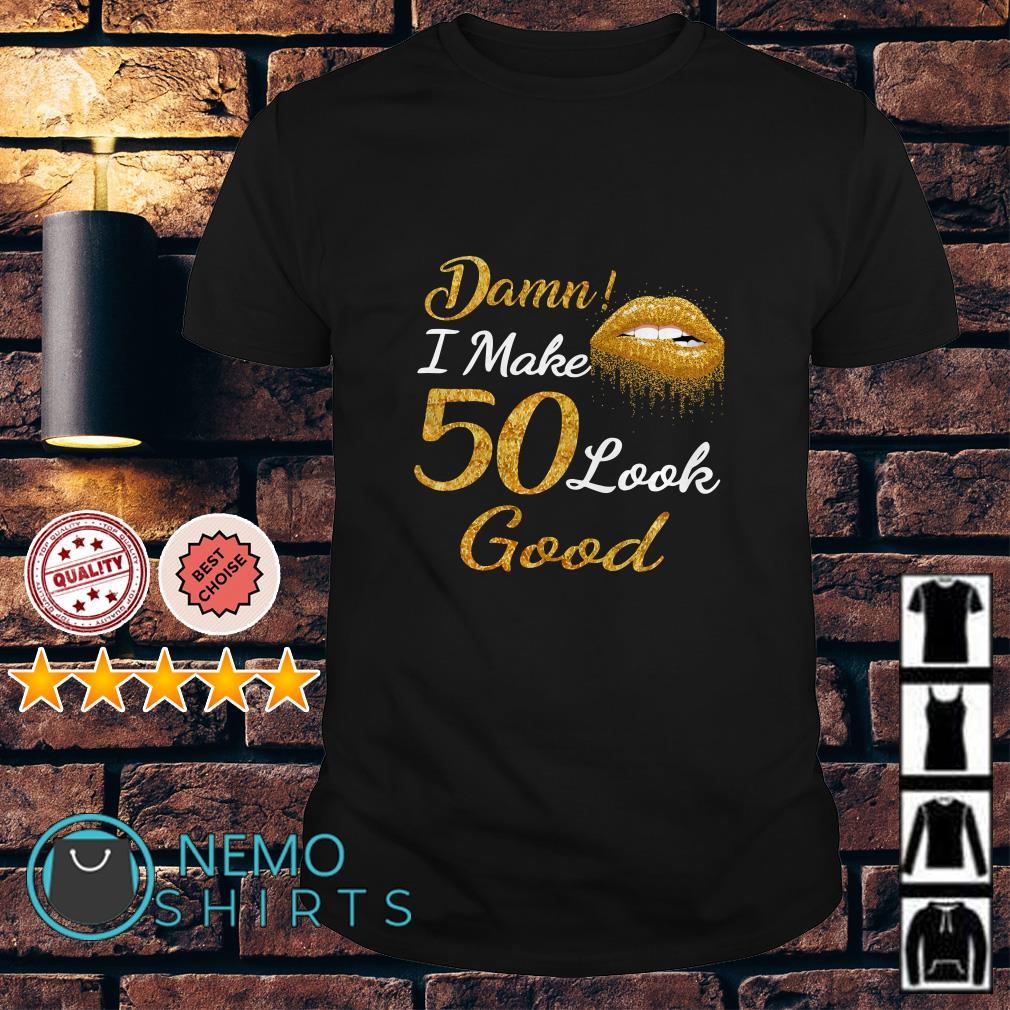 Lip Damn I make 50 look Good shirt