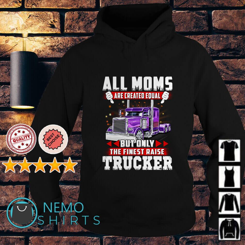 All Moms are created equal but only the finest raise trucker Hoodie