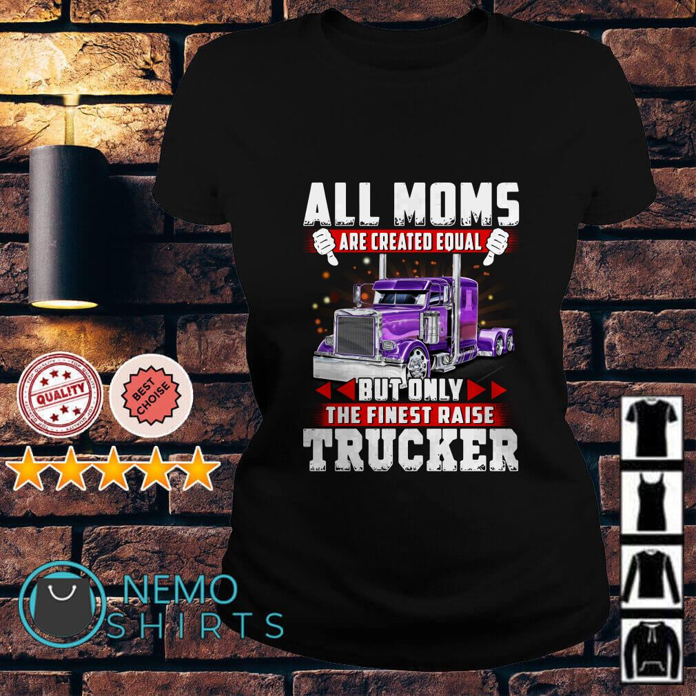 All Moms are created equal but only the finest raise trucker Ladies tee