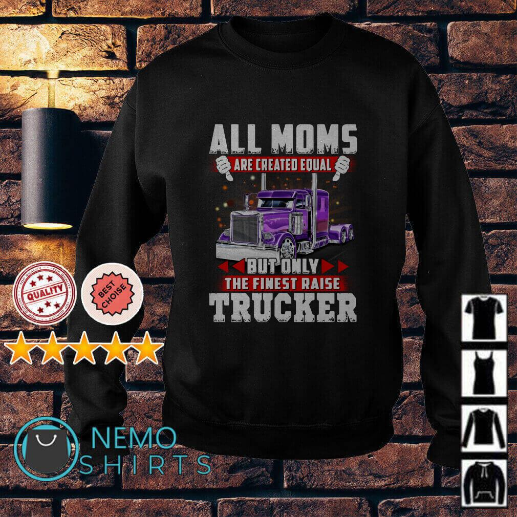 All Moms are created equal but only the finest raise trucker Sweater