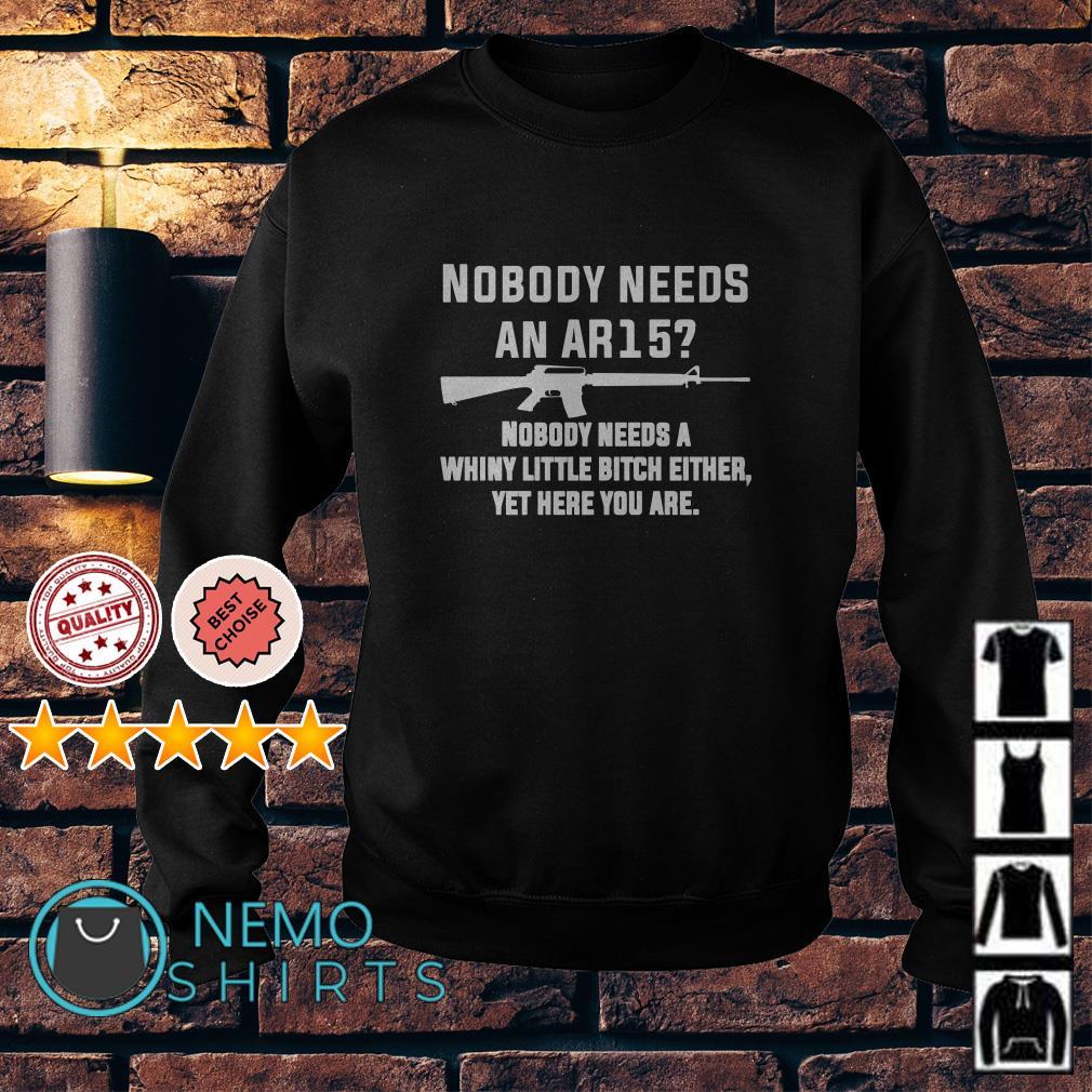 Nobody needs an AR15 nobody needs a whiny little bitch either yet Sweater