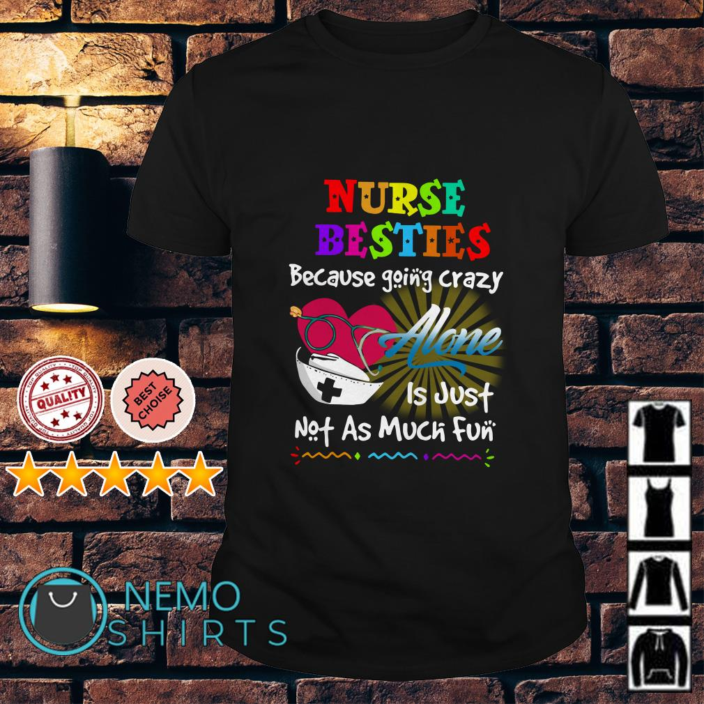 Nurse besties because going crazy alone is just not as much fun shirt