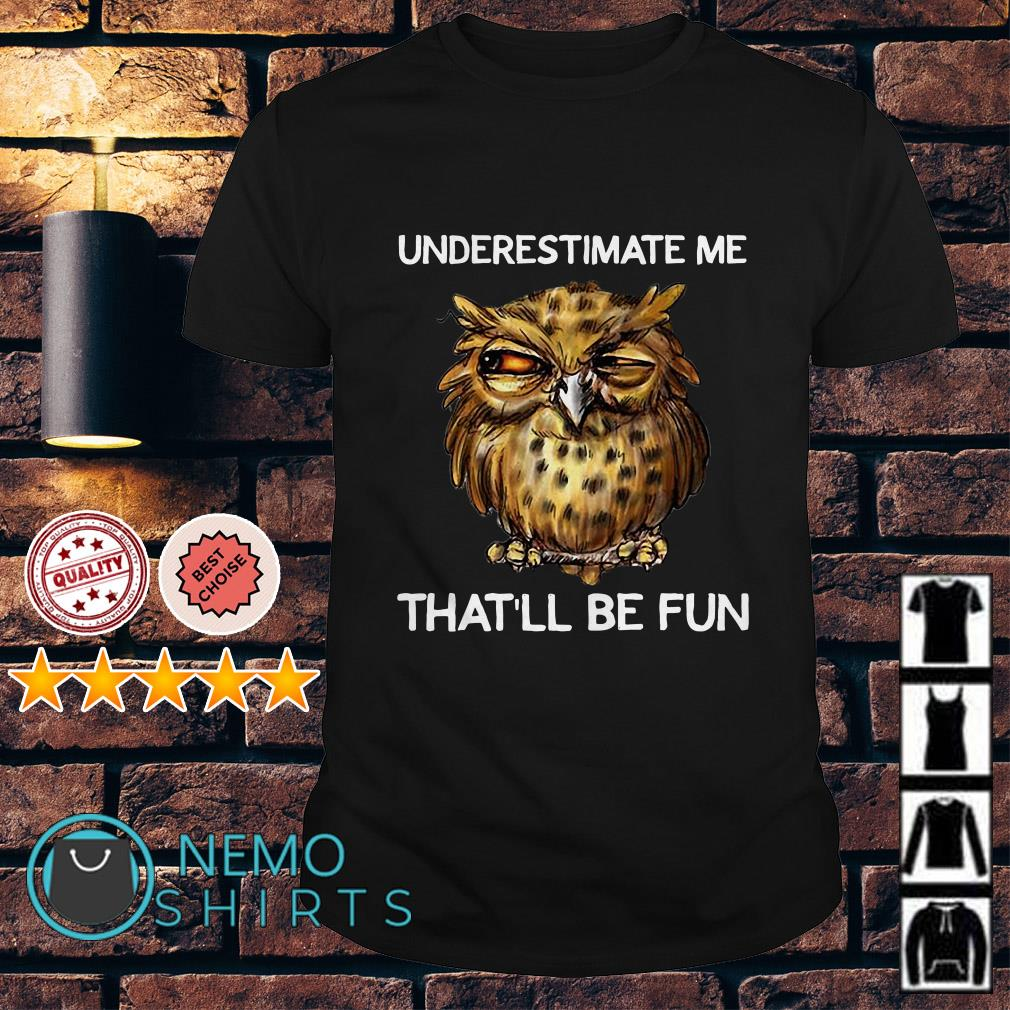 Owl underestimate me that'll be fun shirt