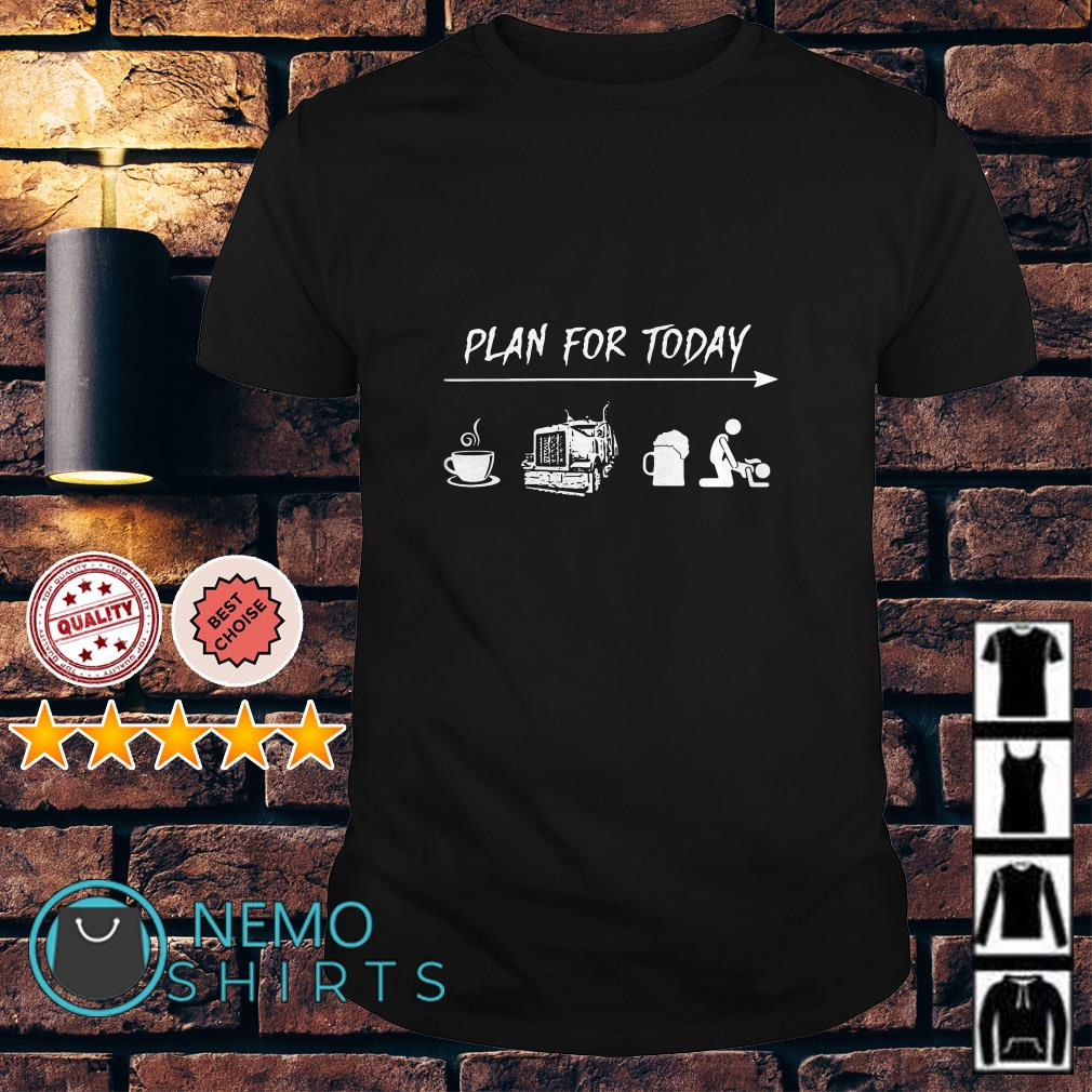 Plan for today Coffee Driving Beer and Sex shirt