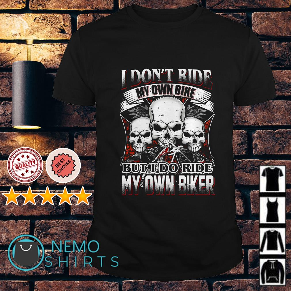 Skulls I Don T Ride My Own Bike But I Ride My Own Biker Shirt And