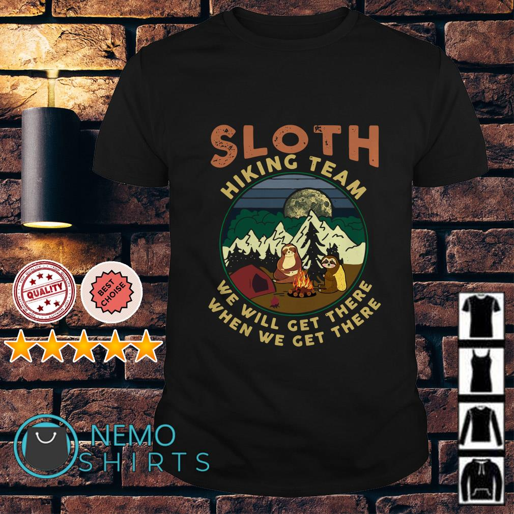 Sloth hikings team we will get there when we get there shirt