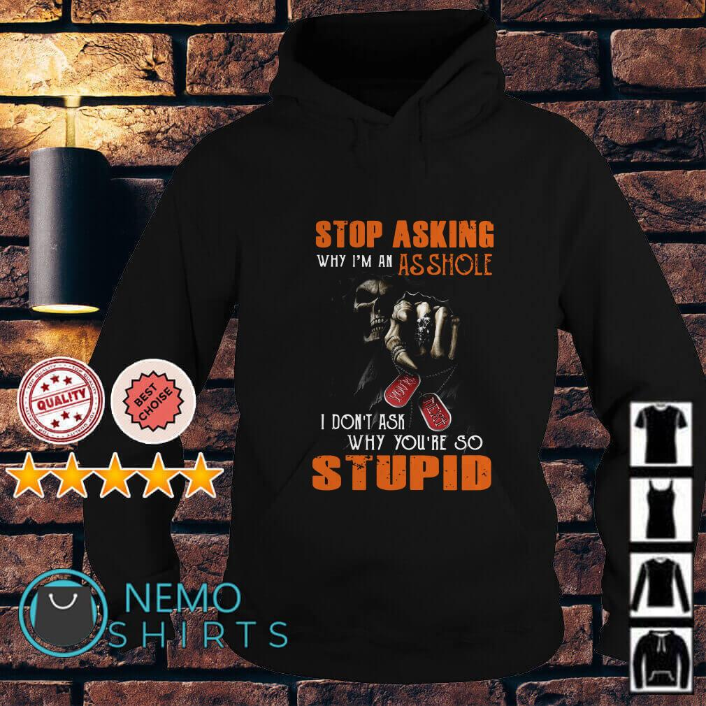 Stop asking why I'm an assholo I don't ask why you're so stupid Hoodie