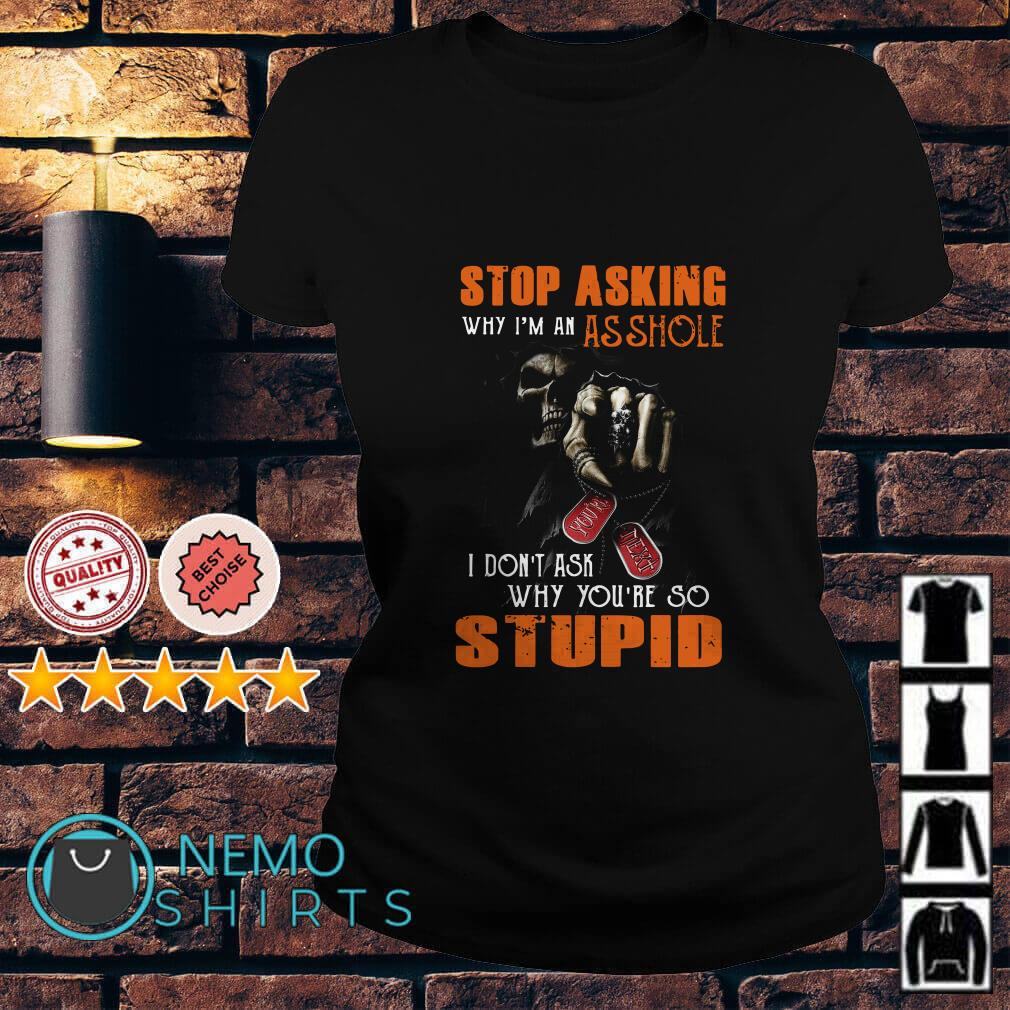 Stop asking why I'm an assholo I don't ask why you're so stupid Ladies tee