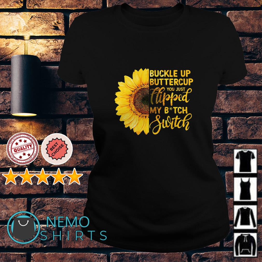 Sunflower buckle up buttercup you just flipped my bitch switch Ladies tee