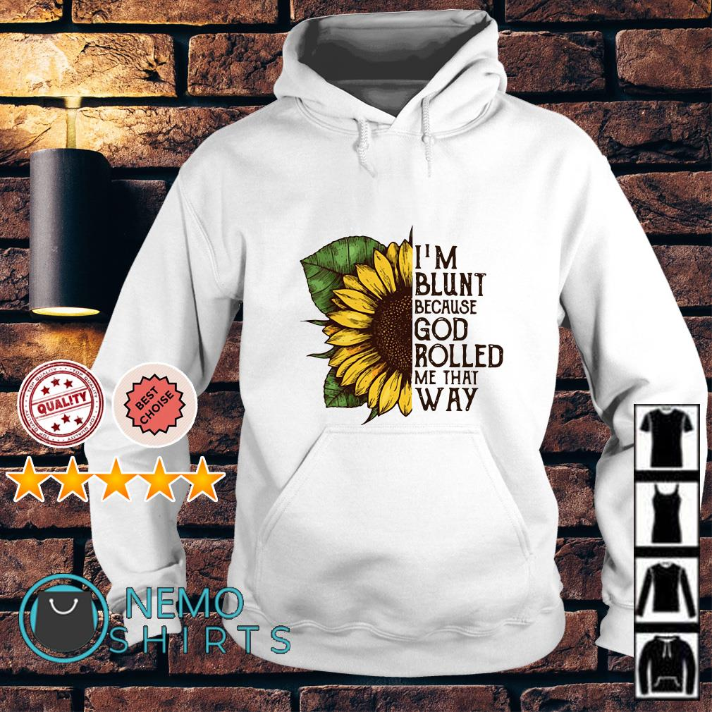 Sunflower I'm blunt because God rolled me that way Hoodie
