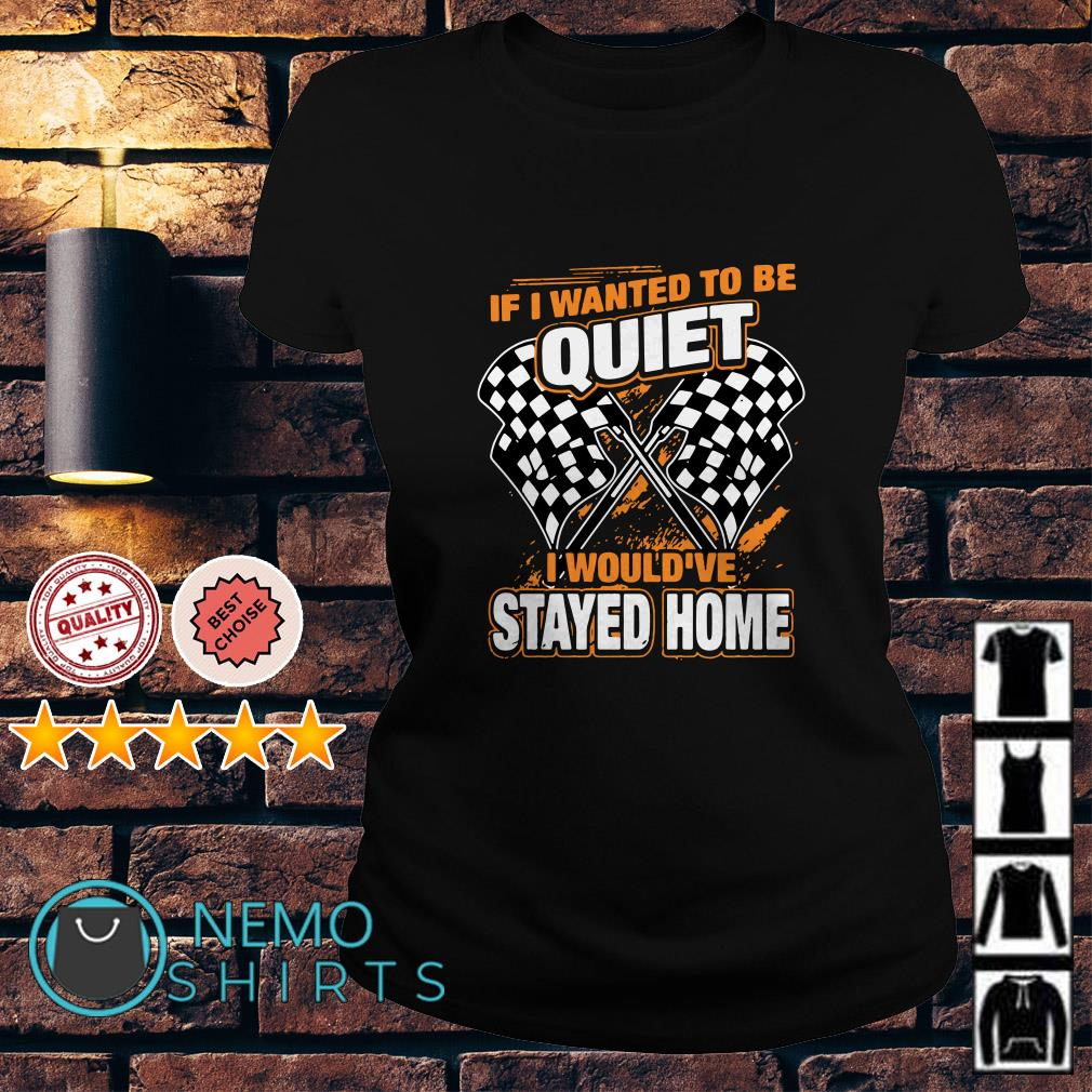 If I wanted to be quiet I would've stayed home Ladies tee