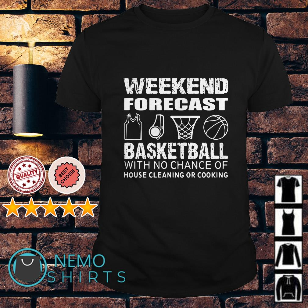 Weekend forecast basketball with no chance of house cleaning or cooking shirt