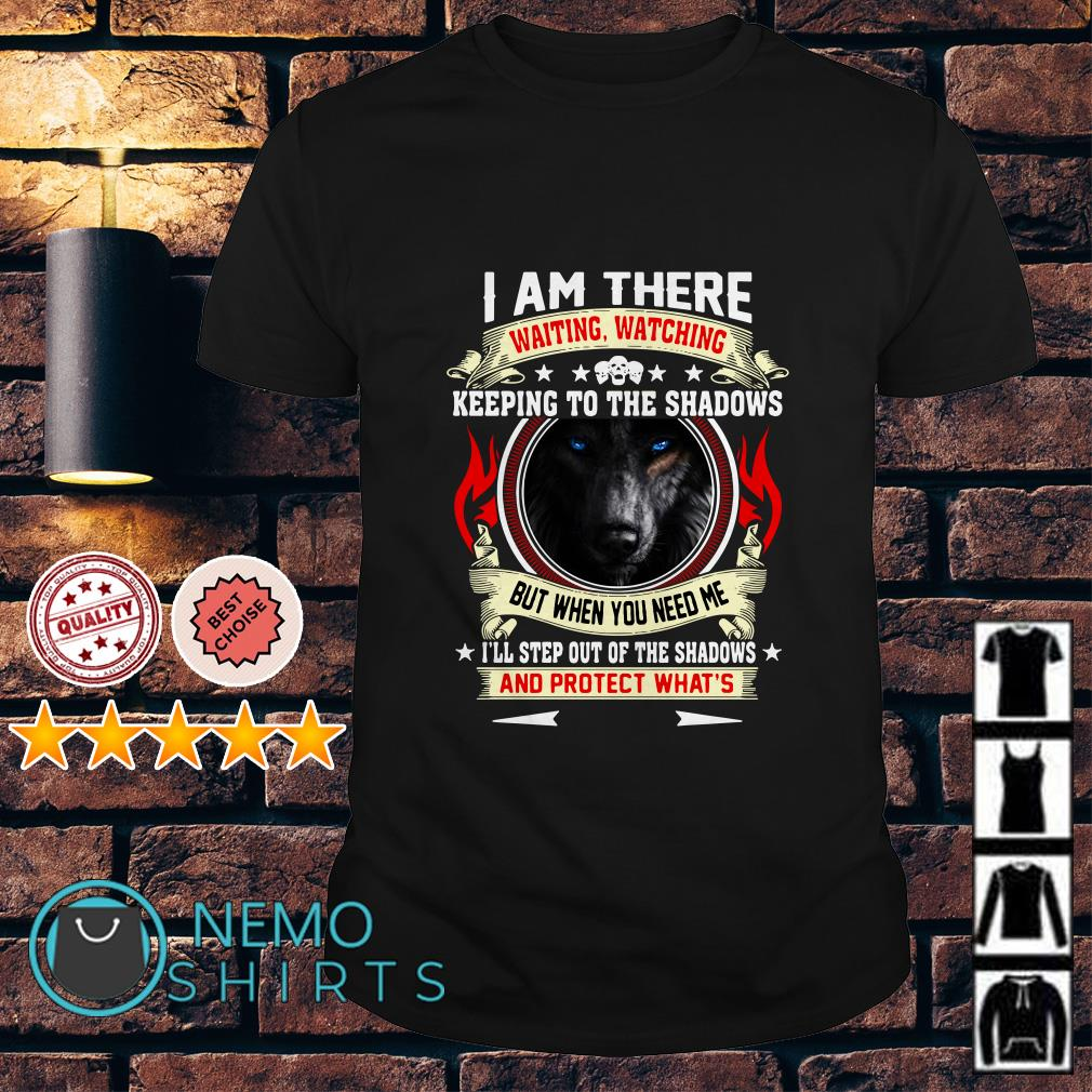 Wolf I am there waiting watching keeping to the shadows shirt