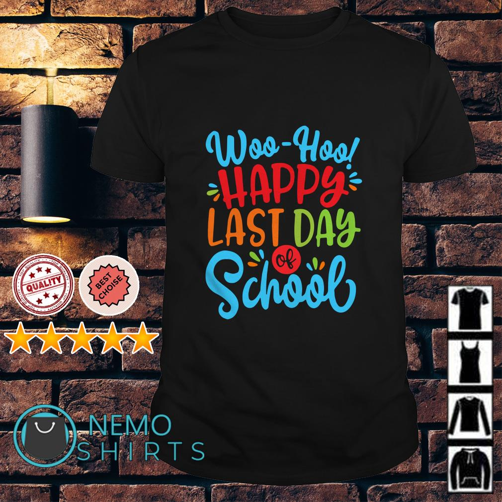 Woo Hoo happy last day of school shirt